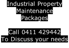 Industrial Property  Maintenance Packages   Call 0411 429442 To Discuss your needs